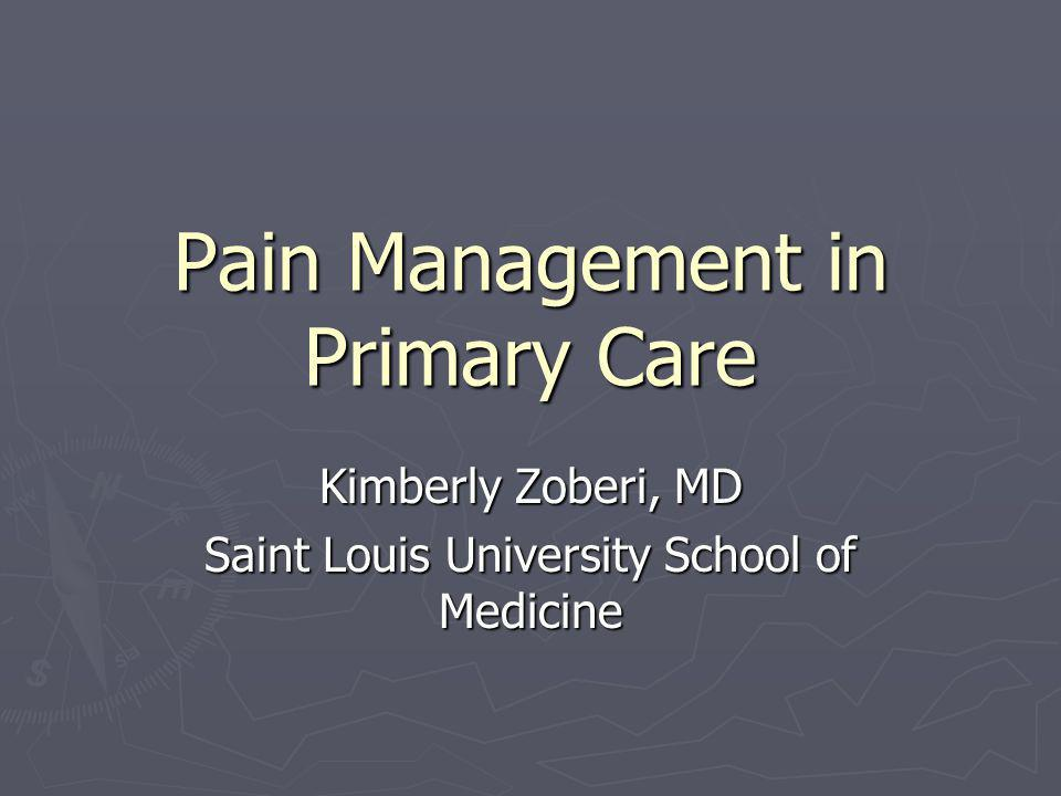 Pain Management in Primary Care Kimberly Zoberi, MD Saint Louis University School of Medicine