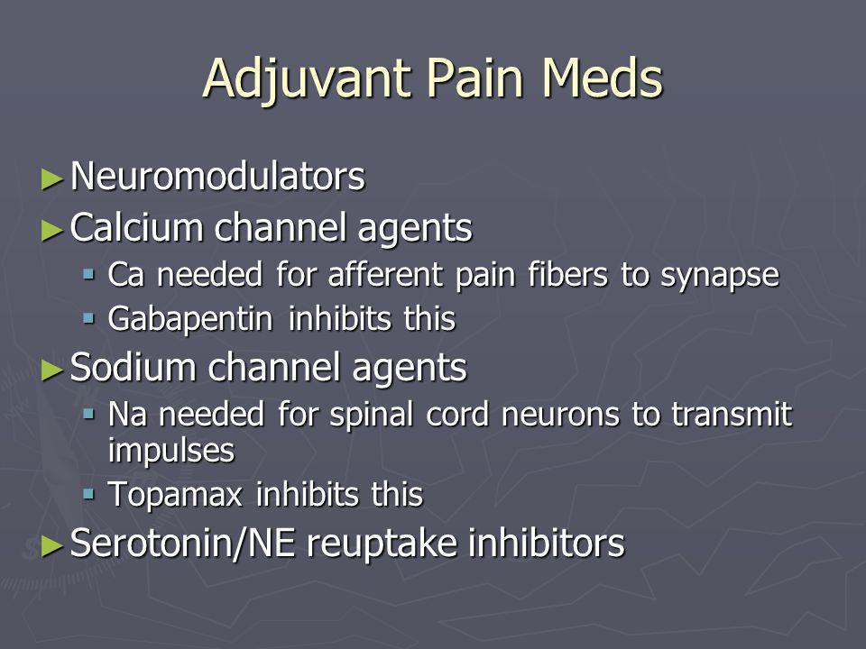 Adjuvant Pain Meds ► Neuromodulators ► Calcium channel agents  Ca needed for afferent pain fibers to synapse  Gabapentin inhibits this ► Sodium channel agents  Na needed for spinal cord neurons to transmit impulses  Topamax inhibits this ► Serotonin/NE reuptake inhibitors