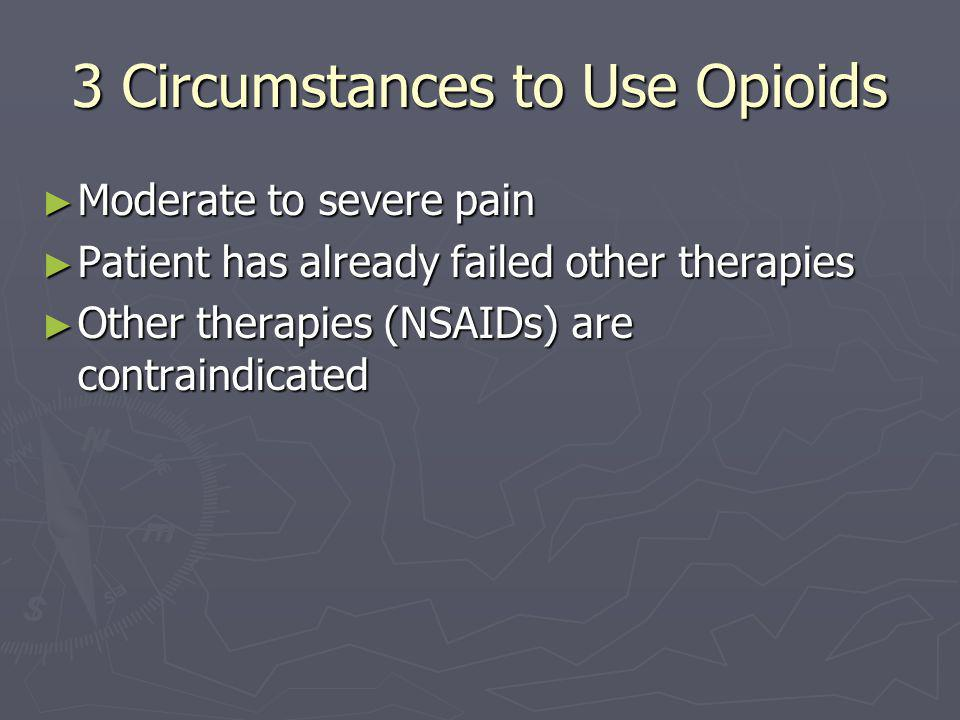 3 Circumstances to Use Opioids ► Moderate to severe pain ► Patient has already failed other therapies ► Other therapies (NSAIDs) are contraindicated