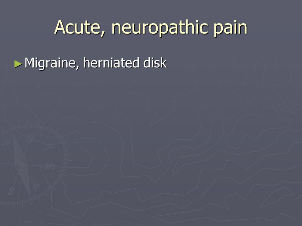 Acute, neuropathic pain ► Migraine, herniated disk