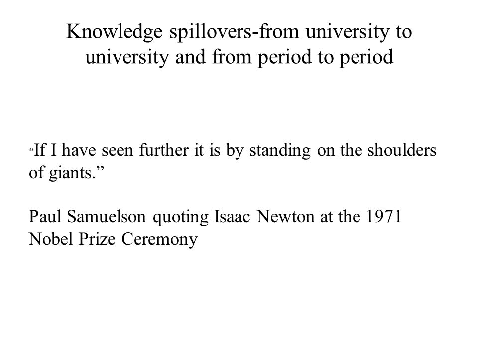 "Knowledge spillovers-from university to university and from period to period "" If I have seen further it is by standing on the shoulders of giants."" P"