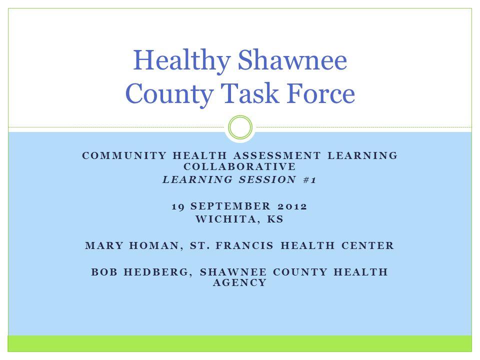 COMMUNITY HEALTH ASSESSMENT LEARNING COLLABORATIVE LEARNING SESSION #1 19 SEPTEMBER 2012 WICHITA, KS MARY HOMAN, ST.