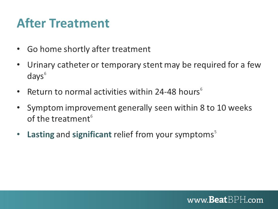 After Treatment Go home shortly after treatment Urinary catheter or temporary stent may be required for a few days 6 Return to normal activities within 24-48 hours 6 Symptom improvement generally seen within 8 to 10 weeks of the treatment 6 Lasting and significant relief from your symptoms 5
