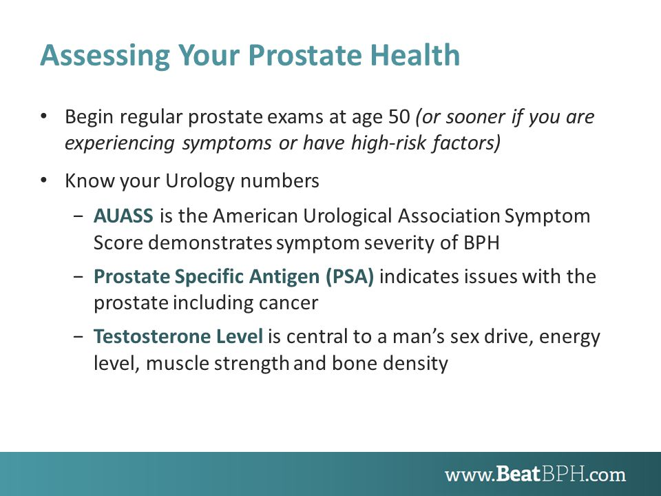 Assessing Your Prostate Health Begin regular prostate exams at age 50 (or sooner if you are experiencing symptoms or have high-risk factors) Know your Urology numbers −AUASS is the American Urological Association Symptom Score demonstrates symptom severity of BPH −Prostate Specific Antigen (PSA) indicates issues with the prostate including cancer −Testosterone Level is central to a man's sex drive, energy level, muscle strength and bone density