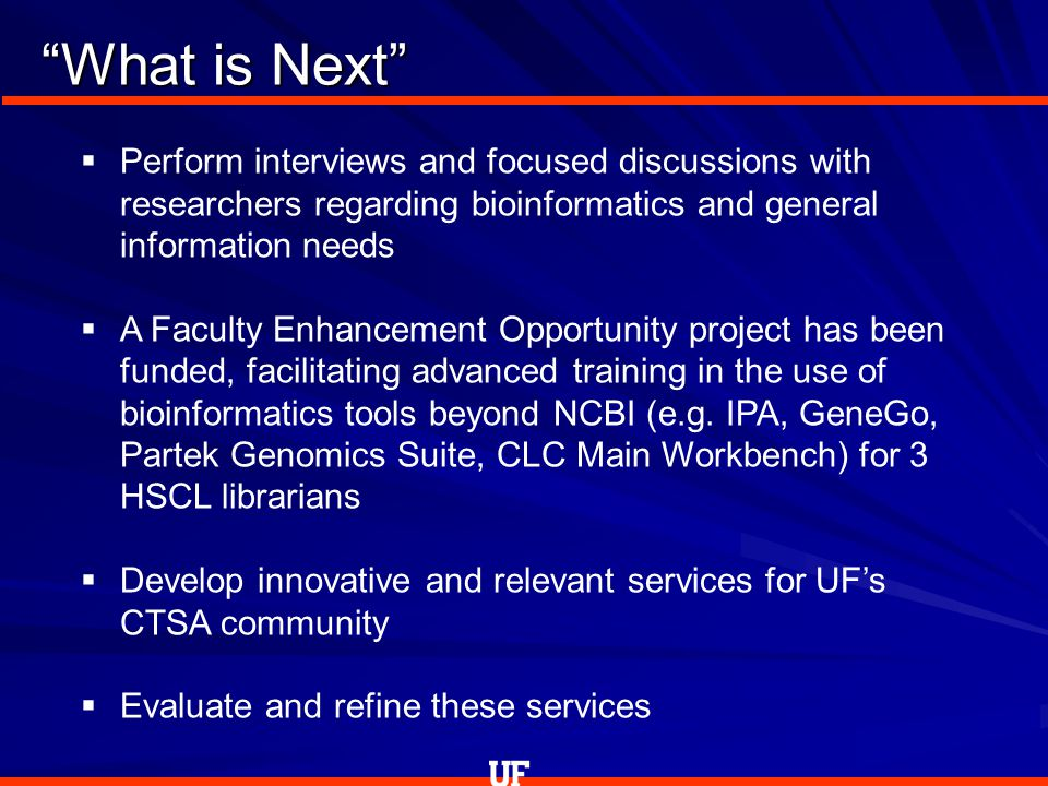 What is Next  Perform interviews and focused discussions with researchers regarding bioinformatics and general information needs  A Faculty Enhancement Opportunity project has been funded, facilitating advanced training in the use of bioinformatics tools beyond NCBI (e.g.