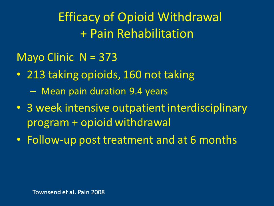 Efficacy of Opioid Withdrawal + Pain Rehabilitation Mayo Clinic N = 373 213 taking opioids, 160 not taking – Mean pain duration 9.4 years 3 week intensive outpatient interdisciplinary program + opioid withdrawal Follow-up post treatment and at 6 months Townsend et al.