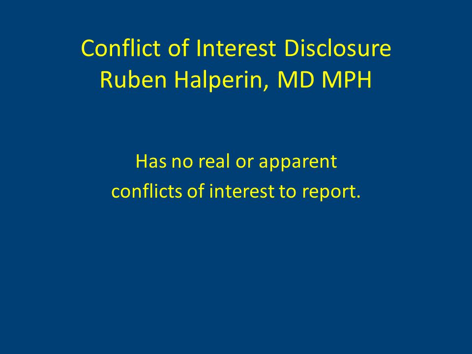 Conflict of Interest Disclosure Ruben Halperin, MD MPH Has no real or apparent conflicts of interest to report.