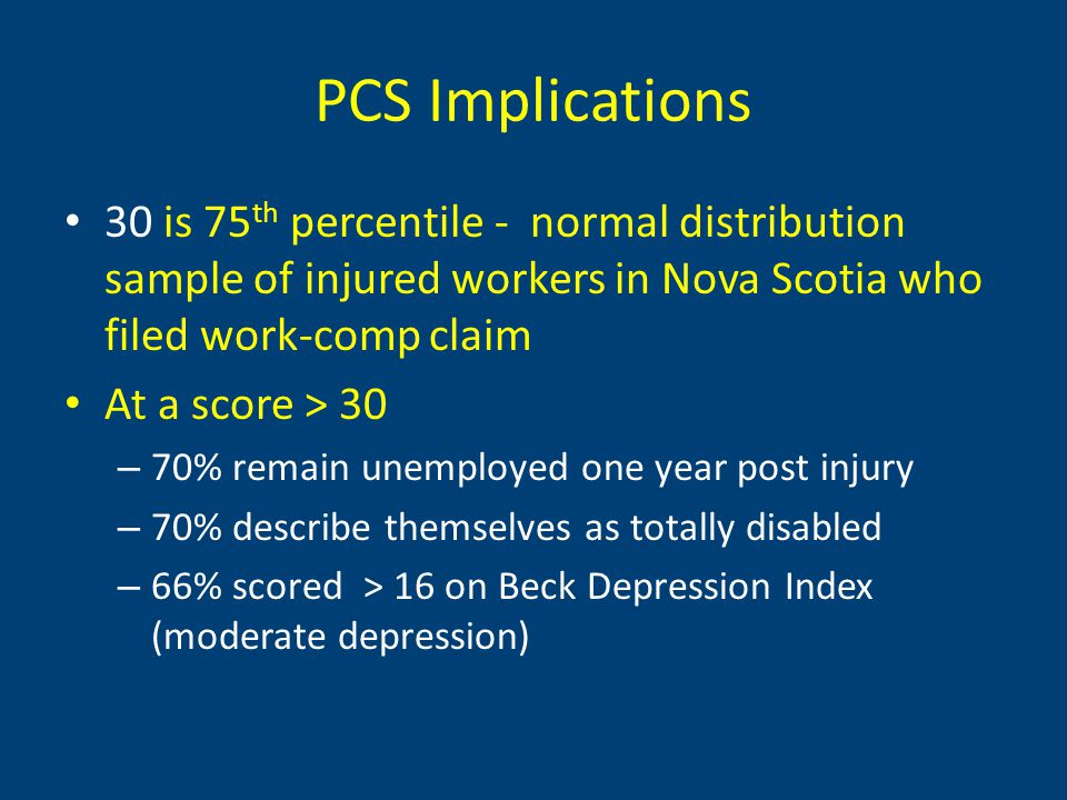 PCS Implications 30 is 75 th percentile - normal distribution sample of injured workers in Nova Scotia who filed work-comp claim At a score > 30 – 70% remain unemployed one year post injury – 70% describe themselves as totally disabled – 66% scored > 16 on Beck Depression Index (moderate depression)