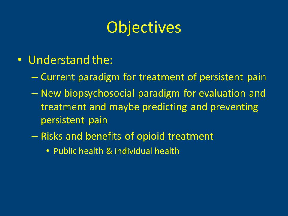 Objectives Understand the: – Current paradigm for treatment of persistent pain – New biopsychosocial paradigm for evaluation and treatment and maybe predicting and preventing persistent pain – Risks and benefits of opioid treatment Public health & individual health