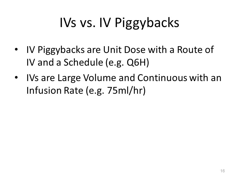 IVs vs. IV Piggybacks IV Piggybacks are Unit Dose with a Route of IV and a Schedule (e.g. Q6H) IVs are Large Volume and Continuous with an Infusion Ra