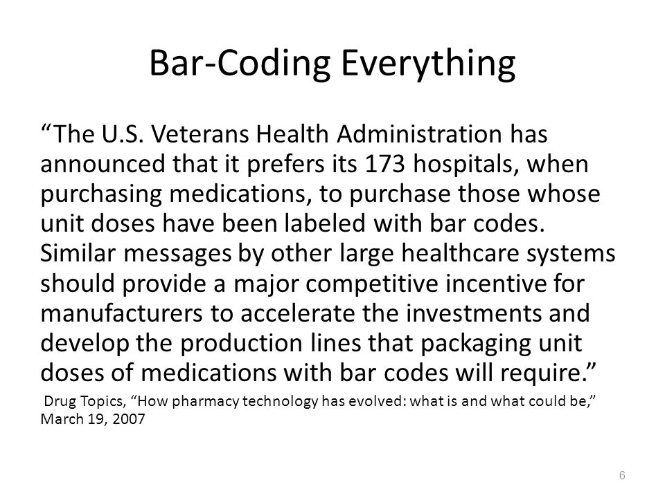 "Bar-Coding Everything ""The U.S. Veterans Health Administration has announced that it prefers its 173 hospitals, when purchasing medications, to purcha"