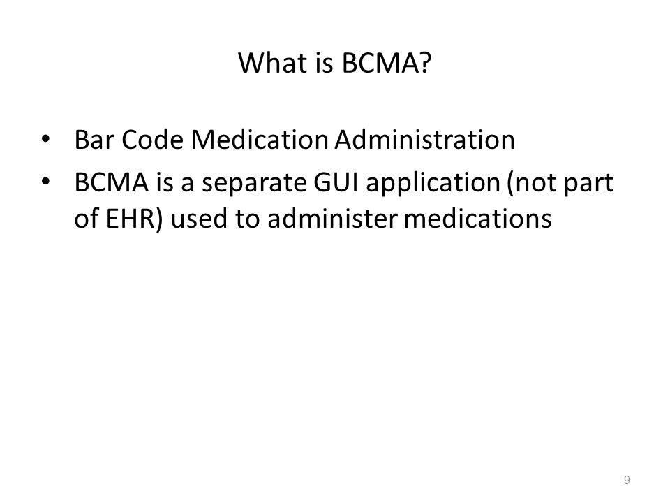 What is BCMA? Bar Code Medication Administration BCMA is a separate GUI application (not part of EHR) used to administer medications 9