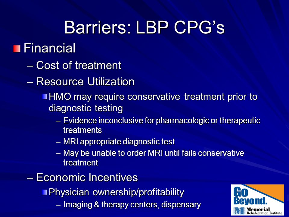 Barriers: LBP CPG's Financial –Cost of treatment –Resource Utilization HMO may require conservative treatment prior to diagnostic testing –Evidence in