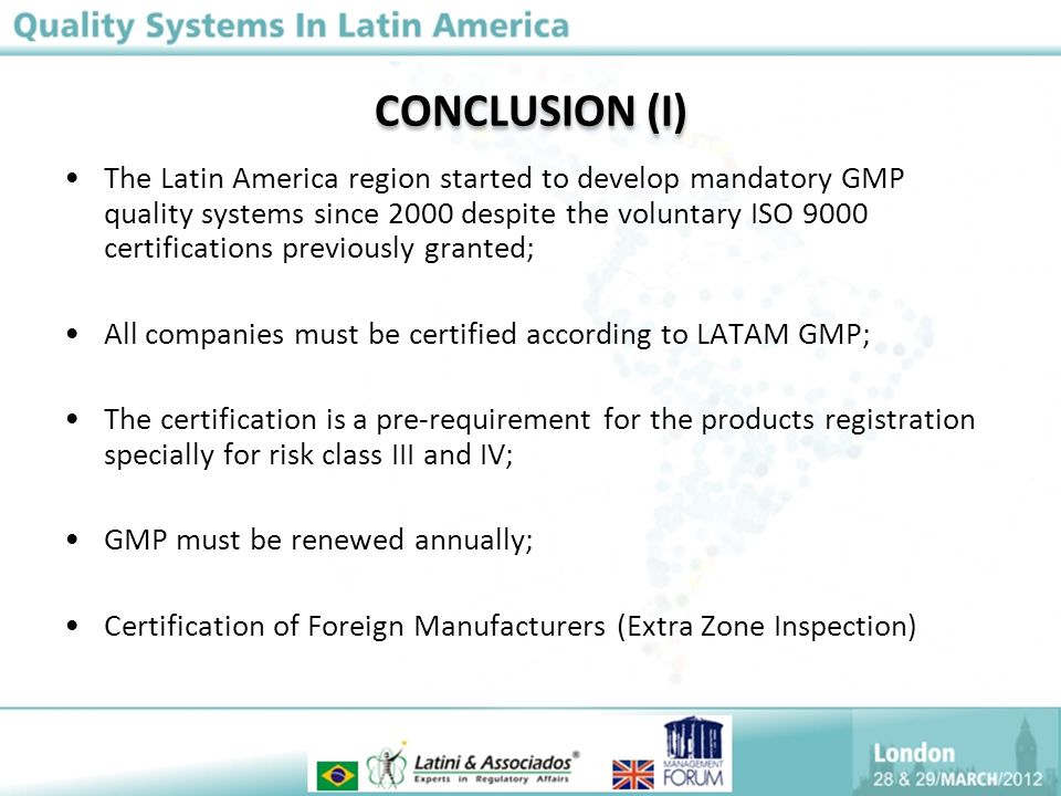 CONCLUSION (I) The Latin America region started to develop mandatory GMP quality systems since 2000 despite the voluntary ISO 9000 certifications previously granted; All companies must be certified according to LATAM GMP; The certification is a pre-requirement for the products registration specially for risk class III and IV; GMP must be renewed annually; Certification of Foreign Manufacturers (Extra Zone Inspection)