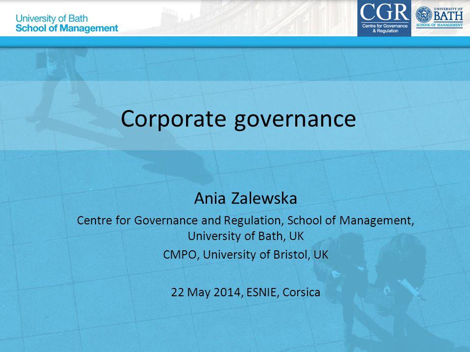 Corporate governance Ania Zalewska Centre for Governance and Regulation, School of Management, University of Bath, UK CMPO, University of Bristol, UK
