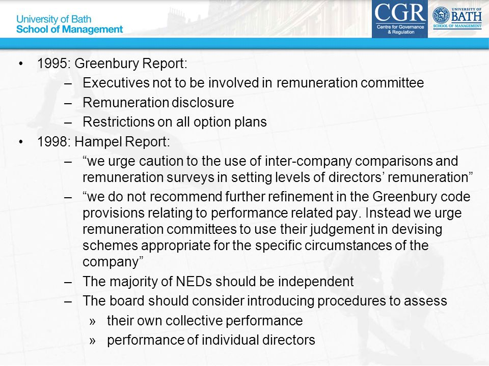 1995: Greenbury Report: –Executives not to be involved in remuneration committee –Remuneration disclosure –Restrictions on all option plans 1998: Hampel Report: – we urge caution to the use of inter-company comparisons and remuneration surveys in setting levels of directors' remuneration – we do not recommend further refinement in the Greenbury code provisions relating to performance related pay.