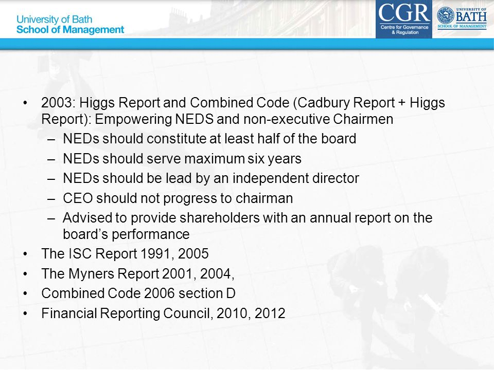2003: Higgs Report and Combined Code (Cadbury Report + Higgs Report): Empowering NEDS and non-executive Chairmen –NEDs should constitute at least half of the board –NEDs should serve maximum six years –NEDs should be lead by an independent director –CEO should not progress to chairman –Advised to provide shareholders with an annual report on the board's performance The ISC Report 1991, 2005 The Myners Report 2001, 2004, Combined Code 2006 section D Financial Reporting Council, 2010, 2012