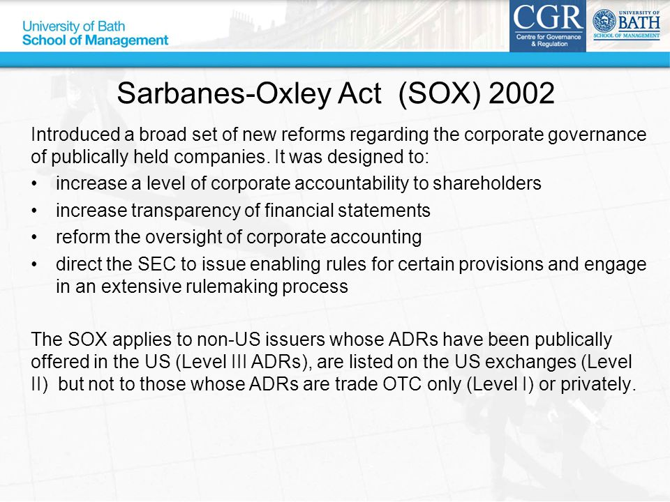 Sarbanes-Oxley Act (SOX) 2002 Introduced a broad set of new reforms regarding the corporate governance of publically held companies. It was designed t