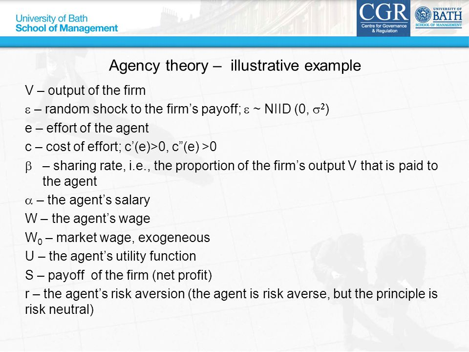 Agency theory – illustrative example V – output of the firm  – random shock to the firm's payoff;  ~ NIID (0,   ) e – effort of the agent c – cost of effort; c'(e)>0, c (e) >0  – sharing rate, i.e., the proportion of the firm's output V that is paid to the agent  – the agent's salary W – the agent's wage W 0 – market wage, exogeneous U – the agent's utility function S – payoff of the firm (net profit) r – the agent's risk aversion (the agent is risk averse, but the principle is risk neutral)