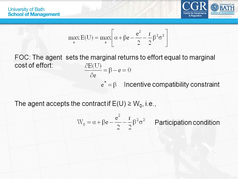 FOC: The agent sets the marginal returns to effort equal to marginal cost of effort: Incentive compatibility constraint The agent accepts the contract if E(U) ≥ W 0, i.e., Participation condition
