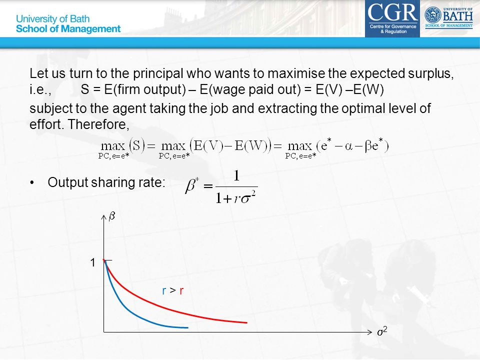 Let us turn to the principal who wants to maximise the expected surplus, i.e., S = E(firm output) – E(wage paid out) = E(V) –E(W) subject to the agent