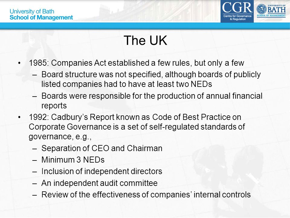 The UK 1985: Companies Act established a few rules, but only a few –Board structure was not specified, although boards of publicly listed companies had to have at least two NEDs –Boards were responsible for the production of annual financial reports 1992: Cadbury's Report known as Code of Best Practice on Corporate Governance is a set of self-regulated standards of governance, e.g., –Separation of CEO and Chairman –Minimum 3 NEDs –Inclusion of independent directors –An independent audit committee –Review of the effectiveness of companies' internal controls