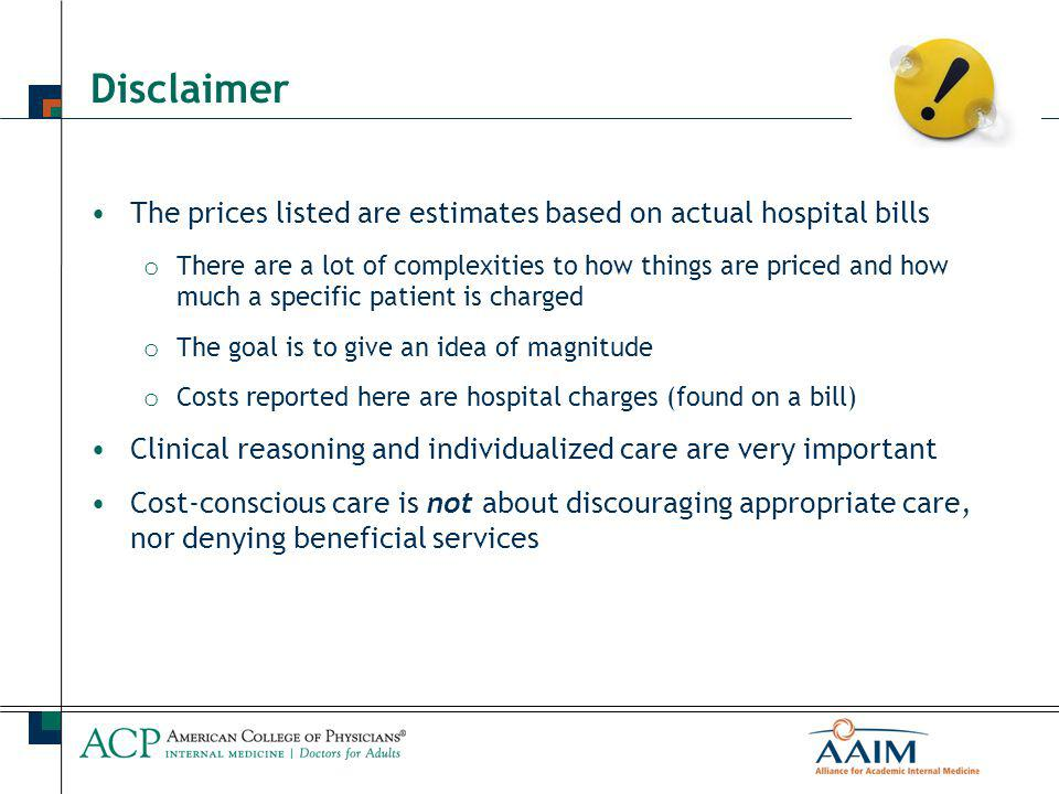 Disclaimer The prices listed are estimates based on actual hospital bills o There are a lot of complexities to how things are priced and how much a specific patient is charged o The goal is to give an idea of magnitude o Costs reported here are hospital charges (found on a bill) Clinical reasoning and individualized care are very important Cost-conscious care is not about discouraging appropriate care, nor denying beneficial services