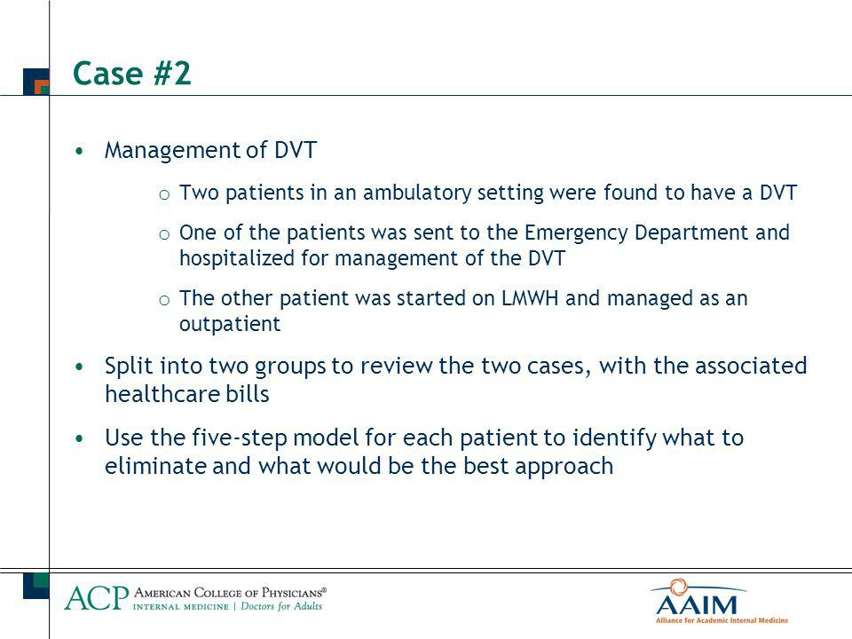 Case #2 Management of DVT o Two patients in an ambulatory setting were found to have a DVT o One of the patients was sent to the Emergency Department and hospitalized for management of the DVT o The other patient was started on LMWH and managed as an outpatient Split into two groups to review the two cases, with the associated healthcare bills Use the five-step model for each patient to identify what to eliminate and what would be the best approach
