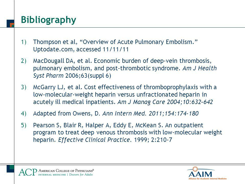 Bibliography 1)Thompson et al, Overview of Acute Pulmonary Embolism. Uptodate.com, accessed 11/11/11 2)MacDougall DA, et al.