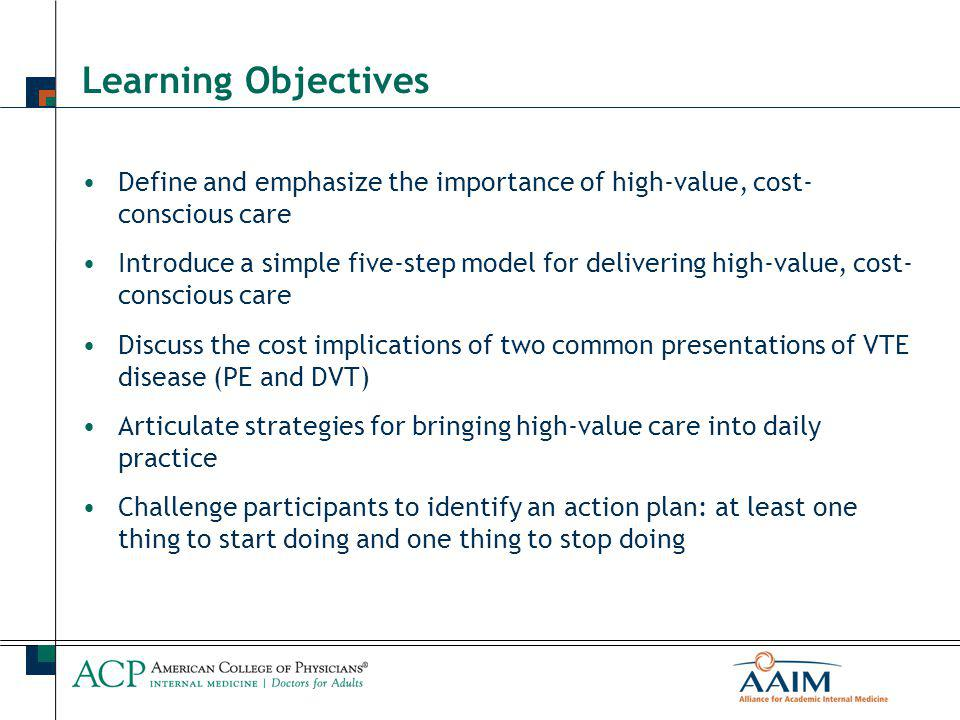 Learning Objectives Define and emphasize the importance of high-value, cost- conscious care Introduce a simple five-step model for delivering high-value, cost- conscious care Discuss the cost implications of two common presentations of VTE disease (PE and DVT) Articulate strategies for bringing high-value care into daily practice Challenge participants to identify an action plan: at least one thing to start doing and one thing to stop doing