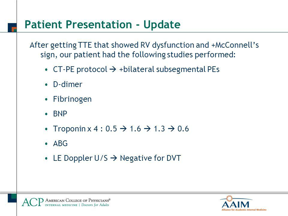 Patient Presentation - Update After getting TTE that showed RV dysfunction and +McConnell's sign, our patient had the following studies performed: CT-PE protocol  +bilateral subsegmental PEs D-dimer Fibrinogen BNP Troponin x 4 : 0.5  1.6  1.3  0.6 ABG LE Doppler U/S  Negative for DVT
