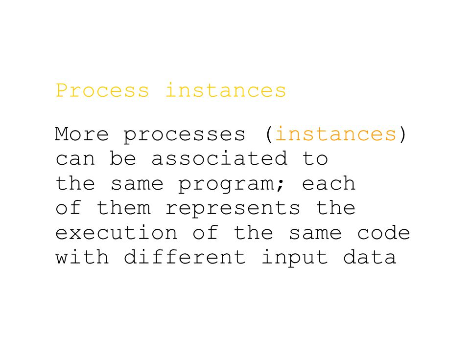 Process instances More processes (instances) can be associated to the same program; each of them represents the execution of the same code with different input data