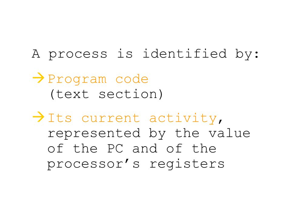 A process is identified by:   Program code (text section)   Its current activity, represented by the value of the PC and of the processor's registers