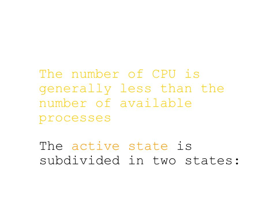 The number of CPU is generally less than the number of available processes The active state is subdivided in two states: