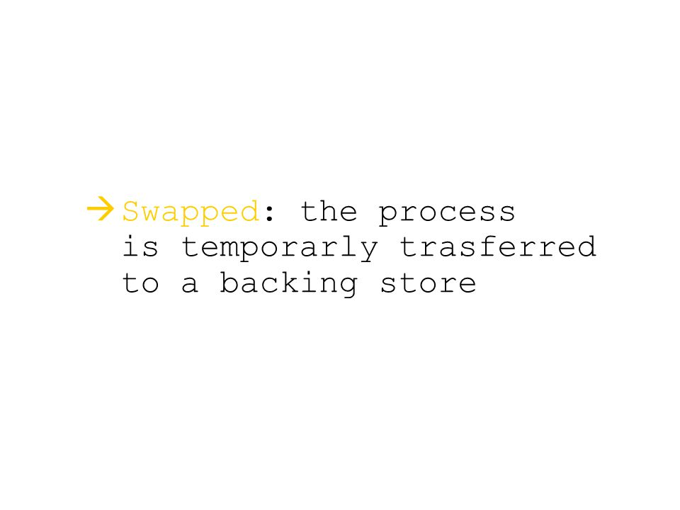  Swapped: the process is temporarly trasferred to a backing store