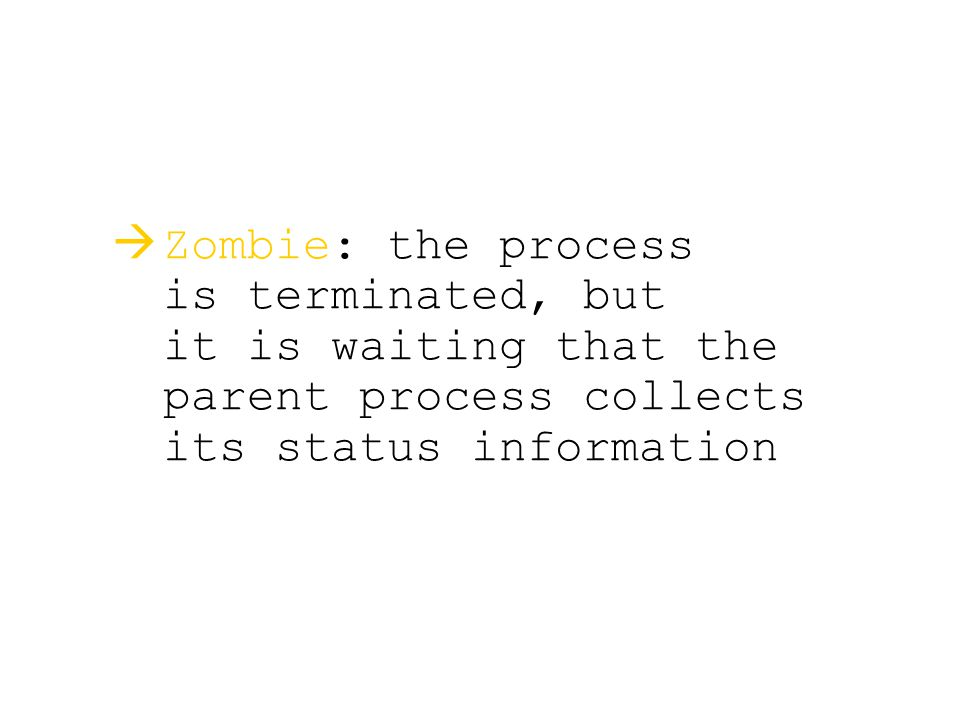   Zombie: the process is terminated, but it is waiting that the parent process collects its status information