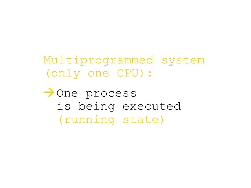 Multiprogrammed system (only one CPU):   One process is being executed (running state)