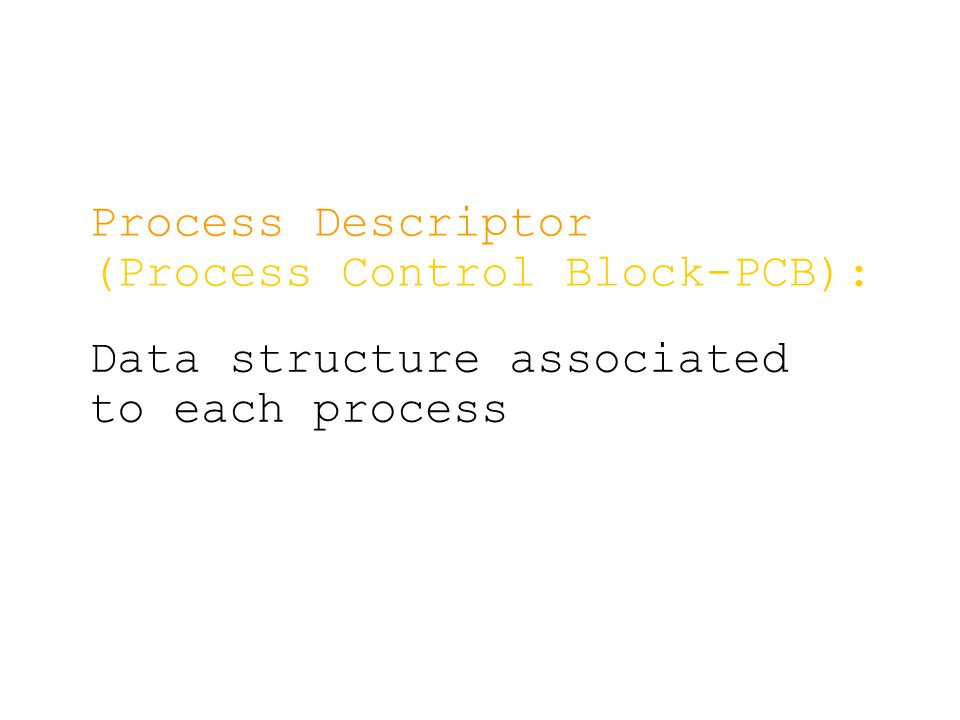 Process Descriptor (Process Control Block-PCB): Data structure associated to each process