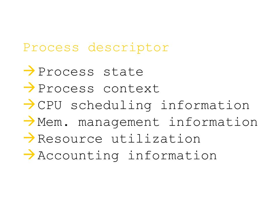 Process descriptor   Process state   Process context   CPU scheduling information   Mem. management information   Resource utilization   A