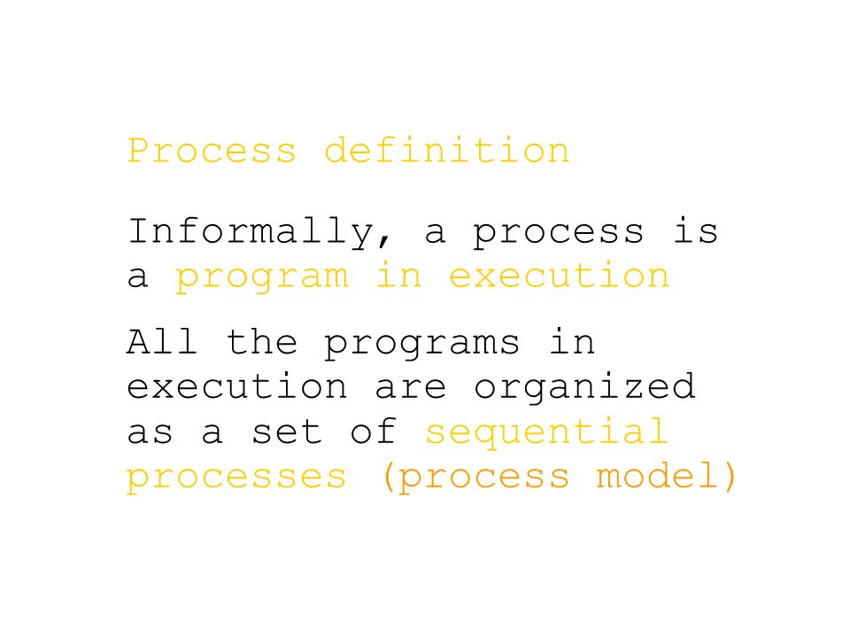 Process definition Informally, a process is a program in execution All the programs in execution are organized as a set of sequential processes (proce