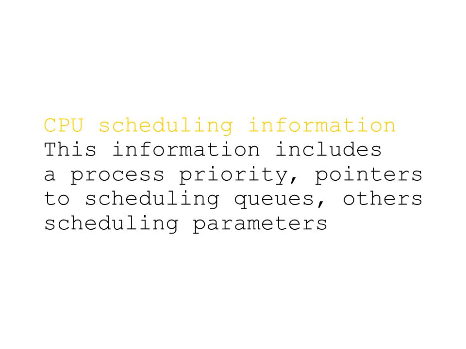 CPU scheduling information This information includes a process priority, pointers to scheduling queues, others scheduling parameters