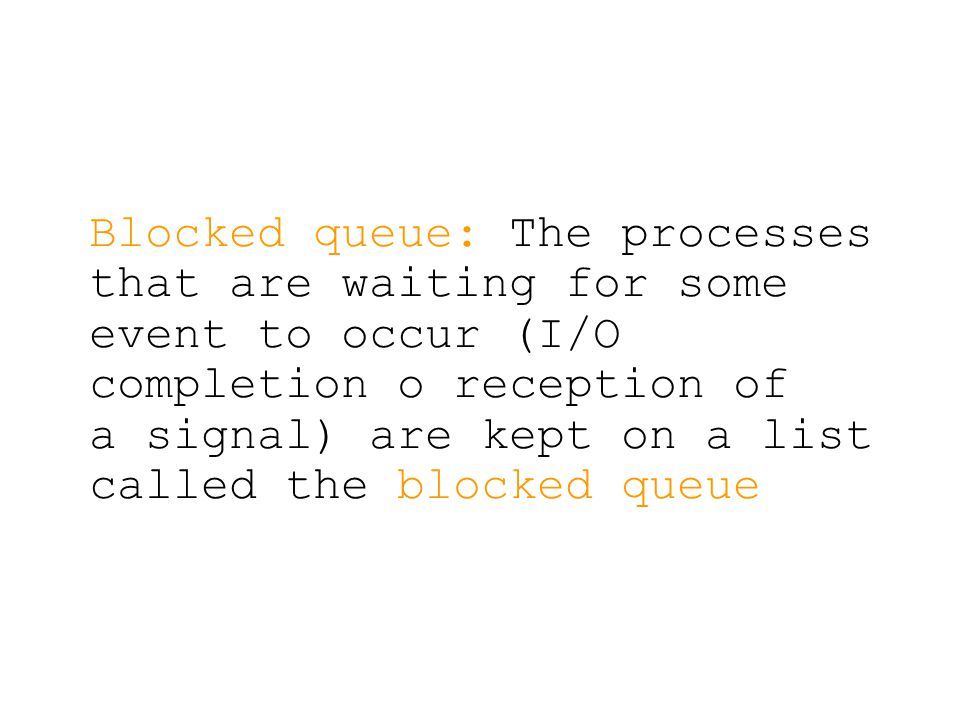 Blocked queue: The processes that are waiting for some event to occur (I/O completion o reception of a signal) are kept on a list called the blocked queue