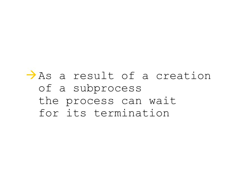   As a result of a creation of a subprocess the process can wait for its termination