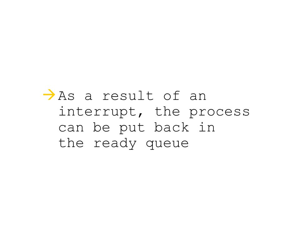   As a result of an interrupt, the process can be put back in the ready queue