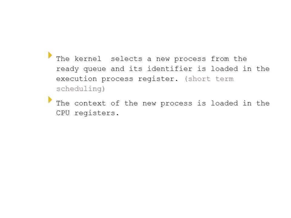  The kernel selects a new process from the ready queue and its identifier is loaded in the execution process register. (short term scheduling)  The