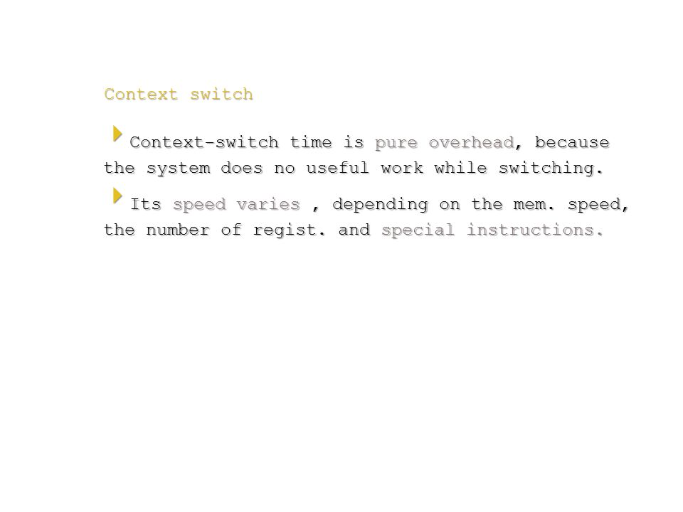Context switch  Context-switch time is pure overhead, because the system does no useful work while switching.