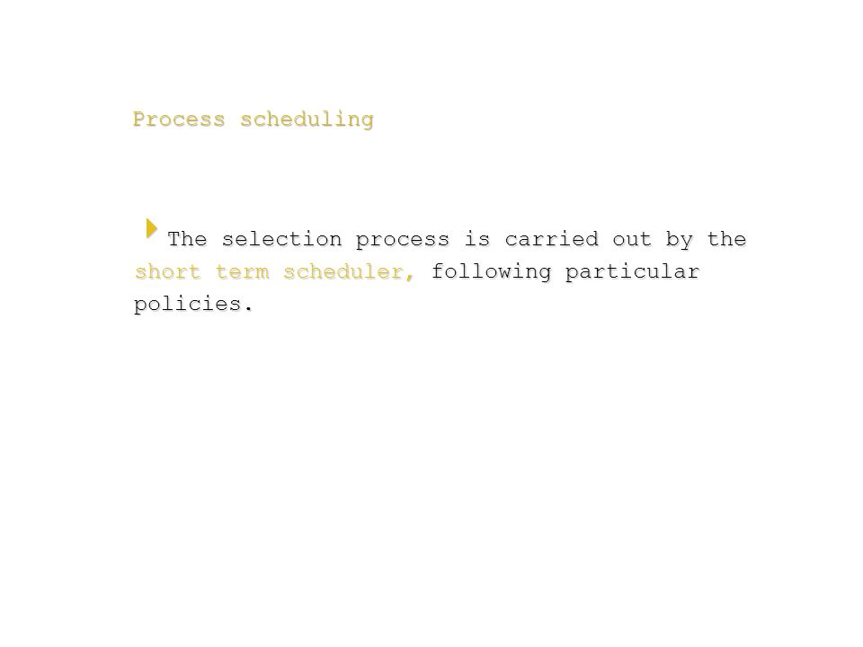 Process scheduling  The selection process is carried out by the short term scheduler, following particular policies.