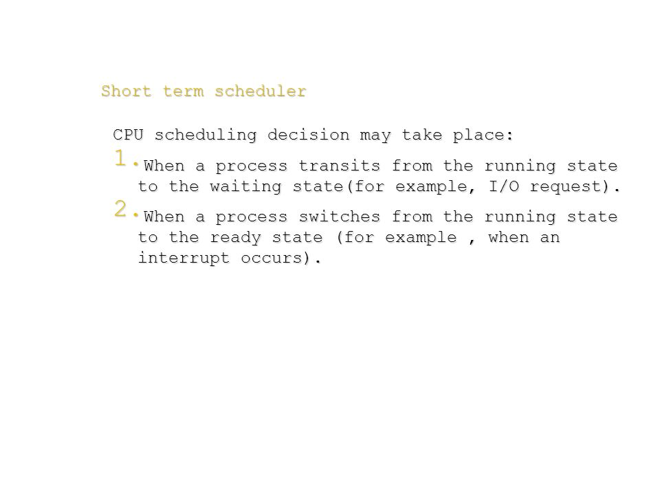 Short term scheduler CPU scheduling decision may take place:  When a process transits from the running state to the waiting state(for example, I/O r