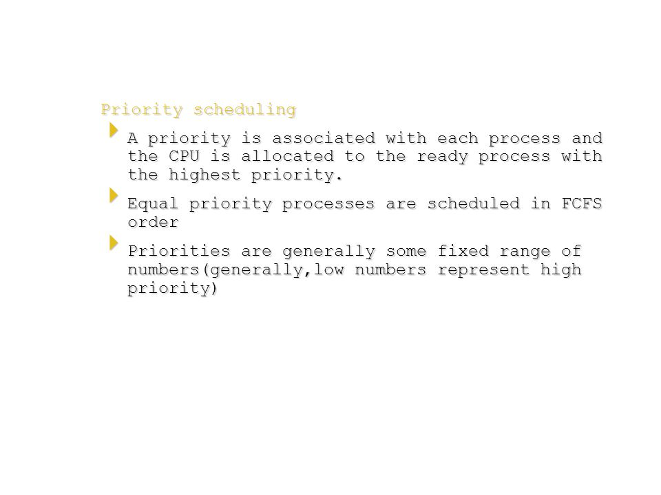 Priority scheduling  A priority is associated with each process and the CPU is allocated to the ready process with the highest priority.  Equal prio