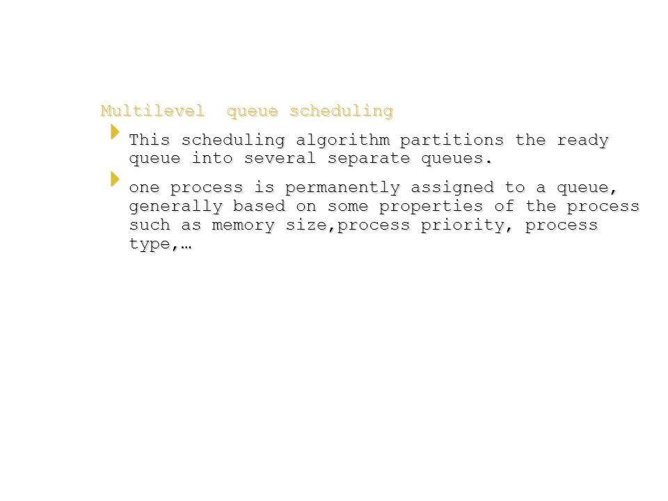 Multilevel queue scheduling  This scheduling algorithm partitions the ready queue into several separate queues.